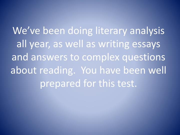 We've been doing literary analysis all year, as well as writing essays and answers to complex questions about reading.  You have been well prepared for this test.