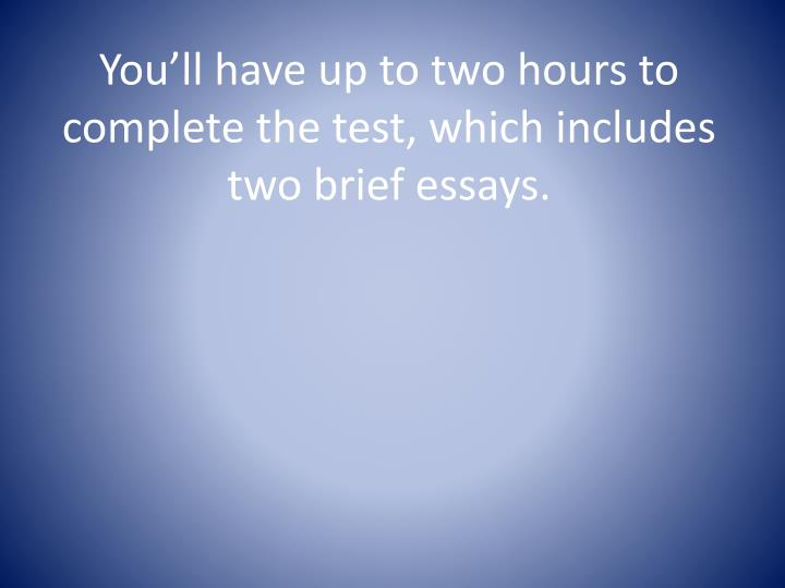 You'll have up to two hours to complete the test, which includes two brief essays.