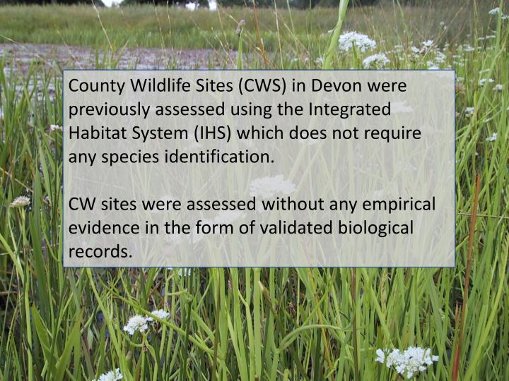 County Wildlife Sites (CWS) in Devon were previously assessed using the Integrated Habitat System (IHS) which does not require any species identification.