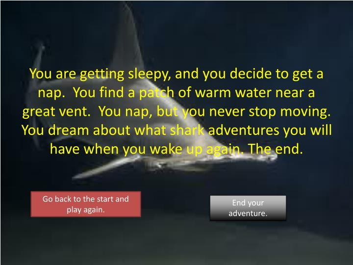 You are getting sleepy, and you decide to get a nap.  You find a patch of warm water near a great vent.  You nap, but you never stop moving.  You dream about what shark adventures you will have when you wake up again. The end.