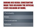 during his reign constantine made this religion the official state religion of rome
