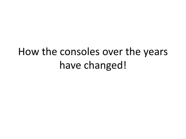 how the consoles over the years have changed n.