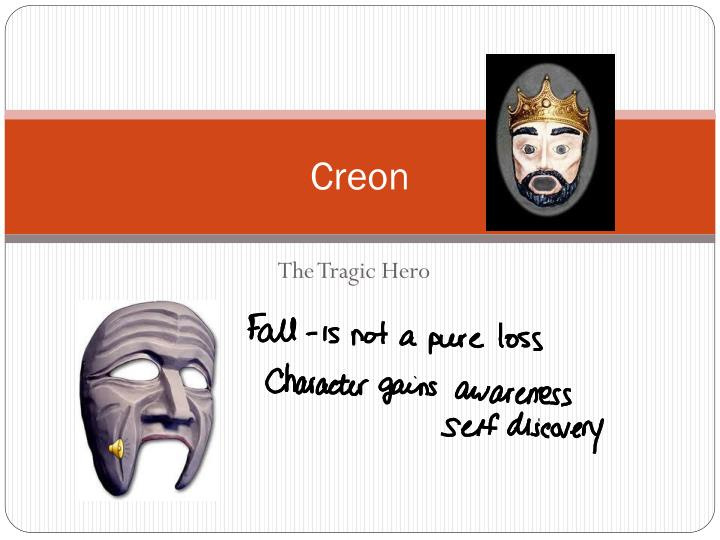 creon is the tragic hero in In this play, there are two tragic heroes - creon and antigone until a certain moment, the viewer must worry for both, because both are right human laws come into conflict with the laws of the divine this is the basis for the tragedy the viewer cannot choose one hero and sympathize with him.