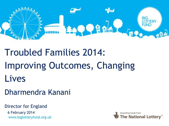troubled families 2014 improving outcomes changing lives dharmendra kanani director for england n.