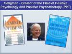 seligman creator of the field of positive psychology and positive psychotherapy ppt