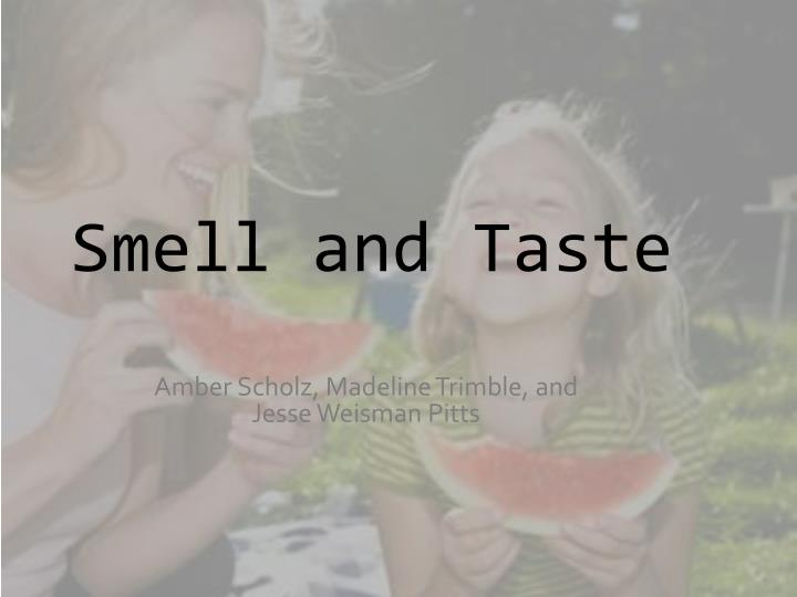 essays on taste and smell Taste and smell are both chemical senses that is, the stimuli for these senses are chemicals the more complex sense is olfaction the more complex sense is olfaction olfactory receptors are complex proteins called g protein-coupled receptors (gpcrs.