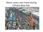 never never ever travel during chinese new year