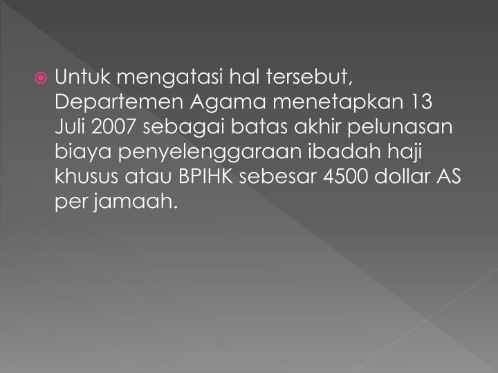 Untuk mengatasi hal tersebut, Departemen Agama menetapkan 13 Juli 2007 sebagai batas akhir pelunasan biaya penyelenggaraan ibadah haji khusus atau BPIHK sebesar 4500 dollar AS per jamaah.