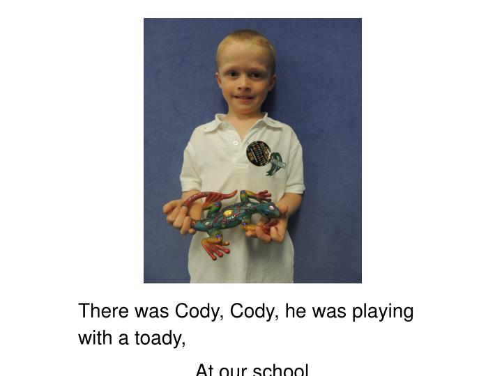 There was Cody, Cody, he was playing with a toady,