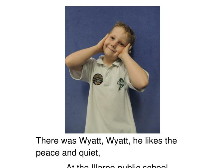 There was Wyatt, Wyatt, he likes the peace and quiet,