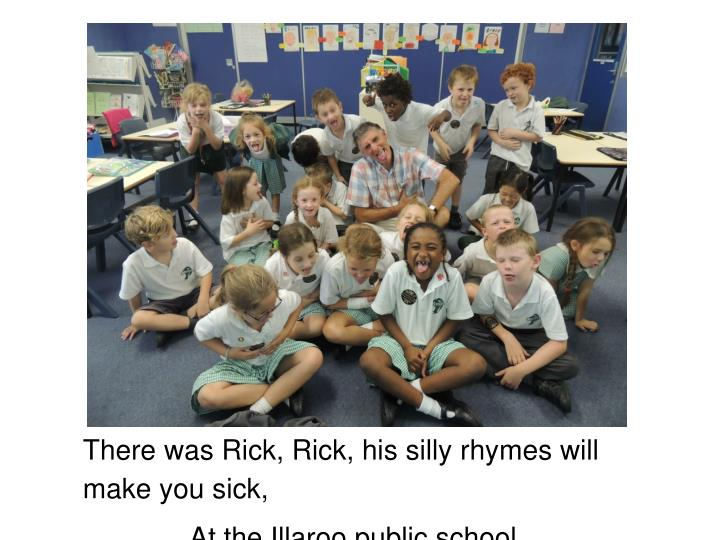 There was Rick, Rick, his silly rhymes will make you sick,