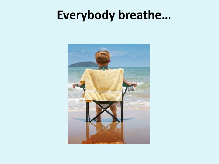 Everybody breathe…