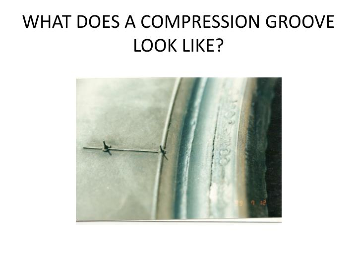 WHAT DOES A COMPRESSION GROOVE LOOK LIKE?