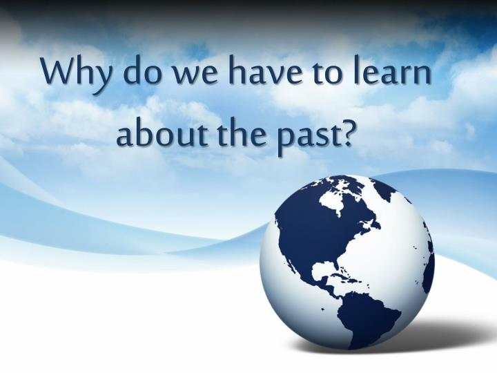 why do we have to learn about the past n.
