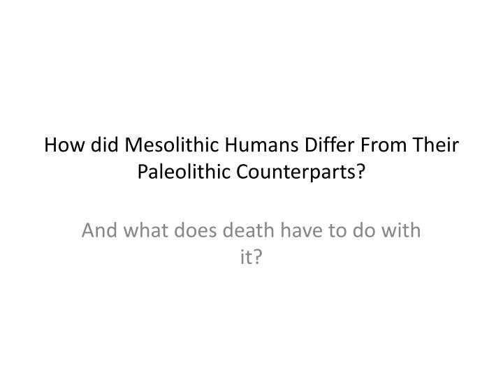 how did mesolithic humans differ f rom their paleolithic counterparts n.