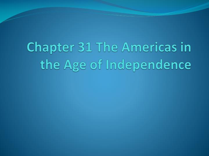 chapter 31 the americas in the age of independence n.