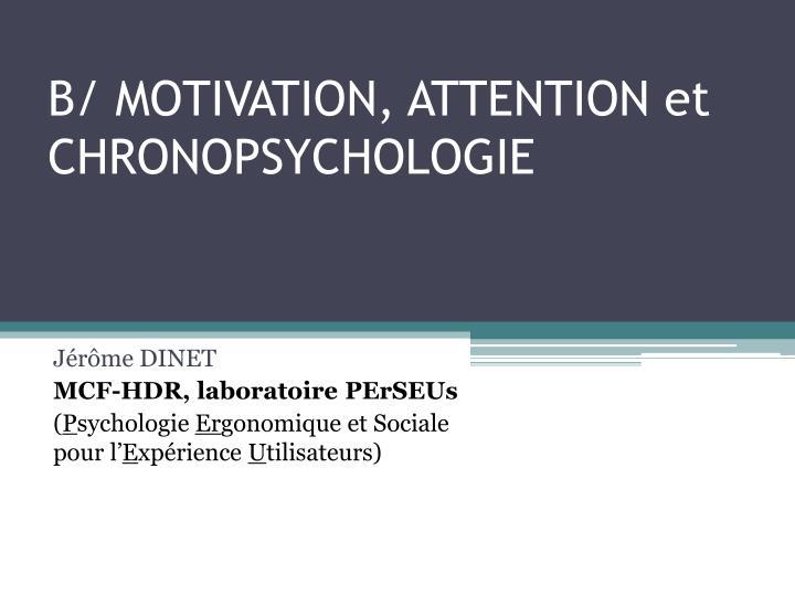 B/ MOTIVATION, ATTENTION et CHRONOPSYCHOLOGIE