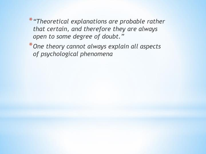 """""""Theoretical explanations are probable rather that certain, and therefore they are always open to some degree of doubt."""""""