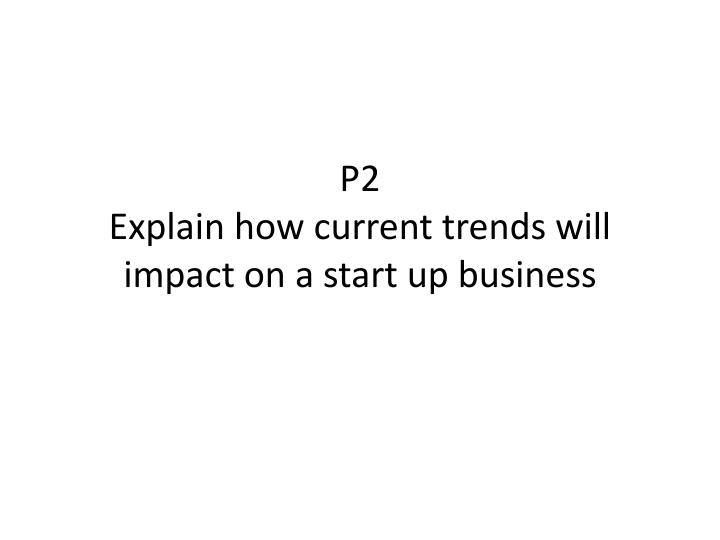 p2 explain how current trends will impact on a start up business n.