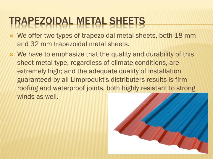 We offer two types of trapezoidal metal sheets, both 18 mm and 32 mm trapezoidal metal