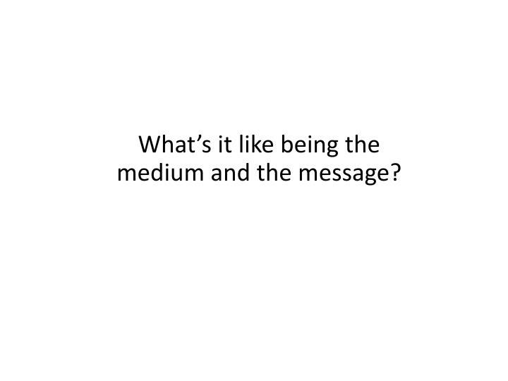 What's it like being the medium and the message?