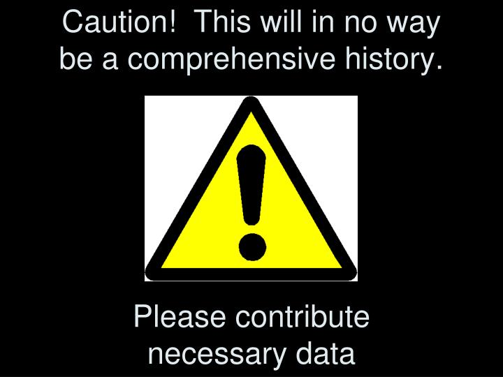 Caution this will in no way be a comprehensive history please contribute necessary data