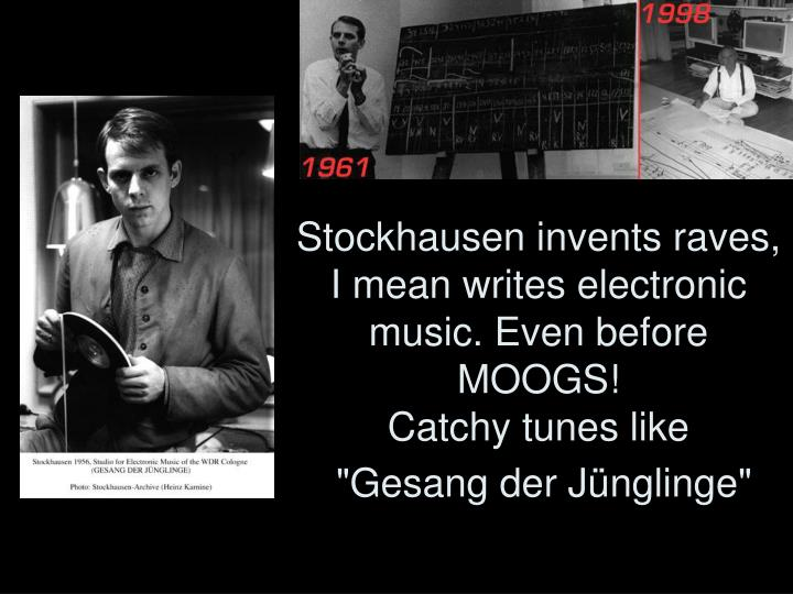 Stockhausen invents raves, I mean writes electronic music. Even before MOOGS!
