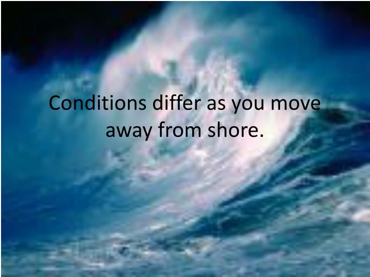 conditions differ as you move away from shore n.