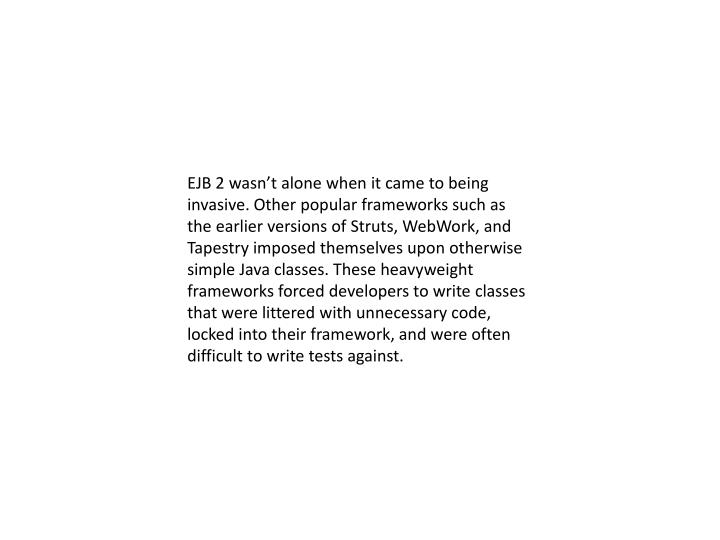 EJB 2 wasn't alone when it came to being invasive. Other popular frameworks such as the earlier versions of Struts,