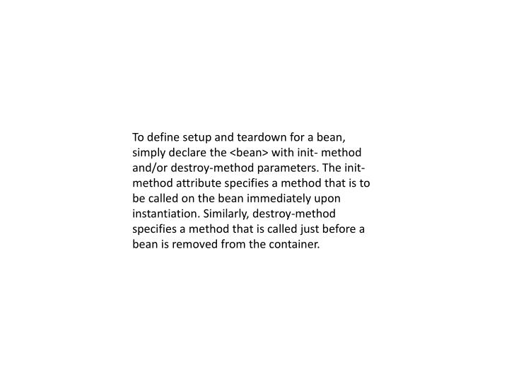 To define setup and teardown for a bean, simply declare the <bean> with init- method and/or destroy-method parameters. The init-method attribute specifies a method that is to be called on the bean immediately upon instantiation. Similarly, destroy-method specifies a method that is called just before a bean is removed from the container.