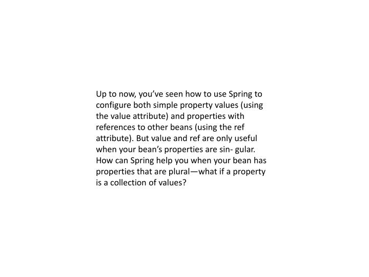 Up to now, you've seen how to use Spring to configure both simple property values (using the value attribute) and properties with references to other beans (using the ref attribute). But value and ref are only useful when your bean's properties are sin-