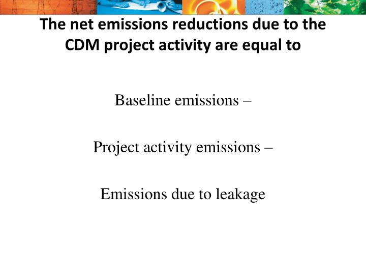 The net emissions reductions due to the CDM project activity are equal to