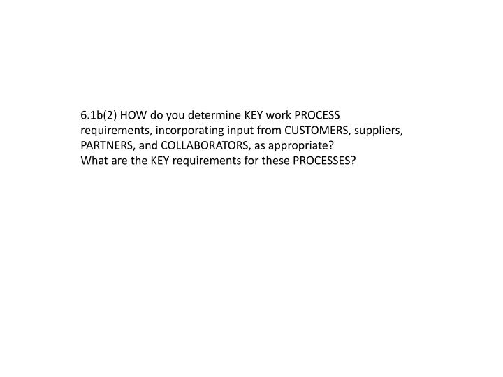6.1b(2) HOW do you determine KEY work PROCESS requirements, incorporating input from CUSTOMERS, suppliers,
