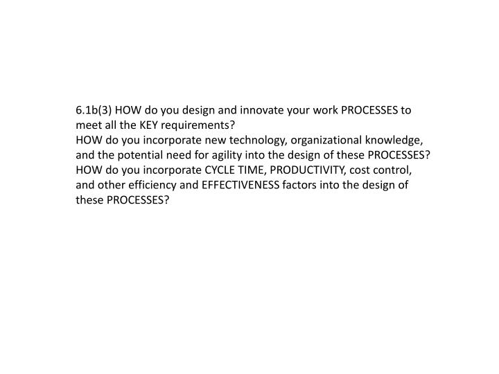 6.1b(3) HOW do you design and innovate your work PROCESSES to meet all the KEY requirements?
