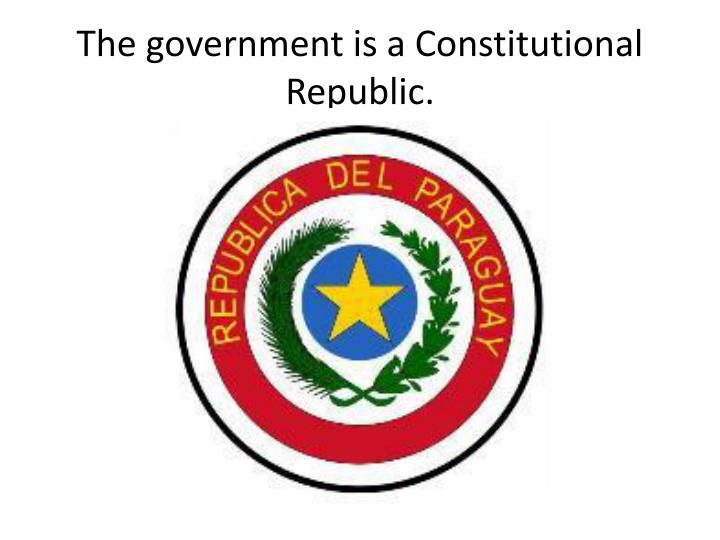 The government is a Constitutional Republic.