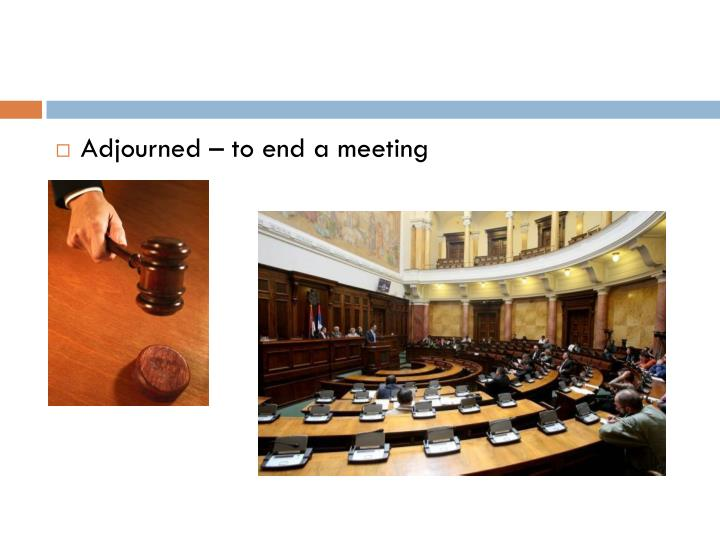 Adjourned – to end a meeting