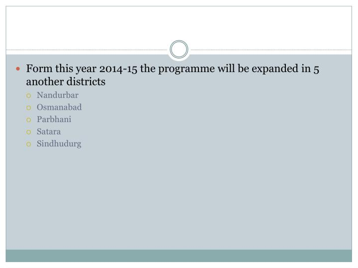 Form this year 2014-15 the programme will be expanded in 5 another districts