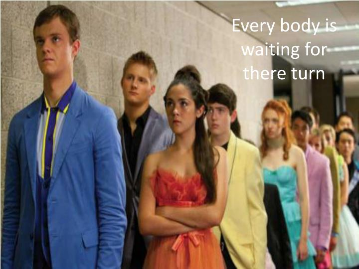 Every body is waiting for there turn