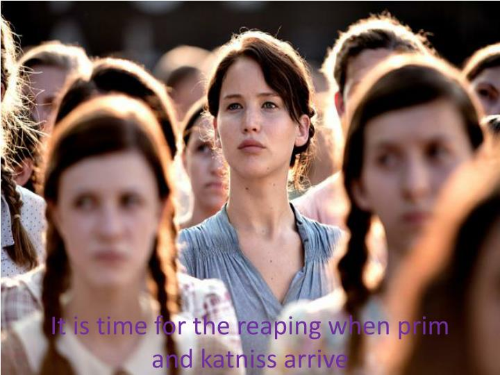 It is time for the reaping when prim and katniss arrive