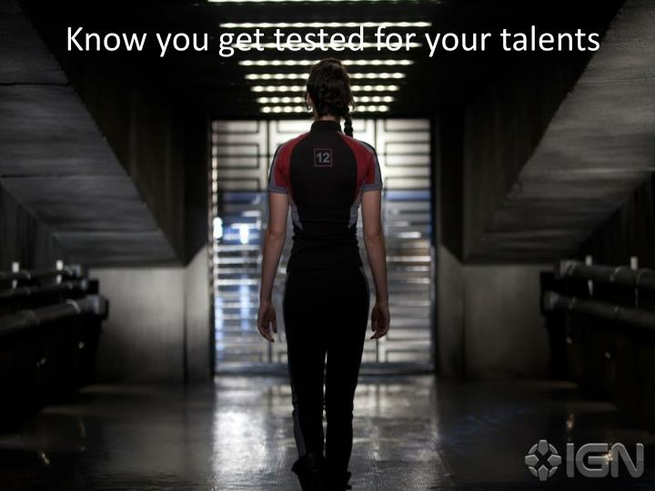 Know you get tested for your talents