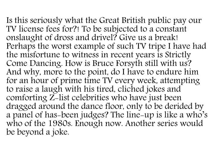 Is this seriously what the Great British public pay our TV license fees for?! To be subjected to a constant onslaught of dross and drivel? Give us a break! Perhaps the worst example of such TV tripe I have had the misfortune to witness in recent years is Strictly Come Dancing. How is Bruce Forsyth still with us? And why, more to the point, do I have to endure him for an hour of prime time TV every week, attempting to raise a laugh with his tired,