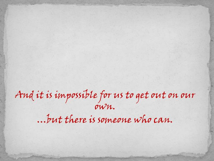 And it is impossible for us to get out on our own.