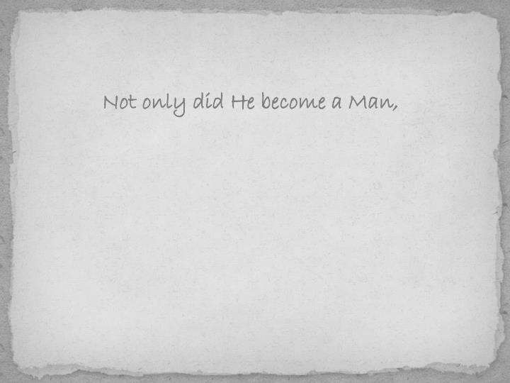 Not only did He become a Man,