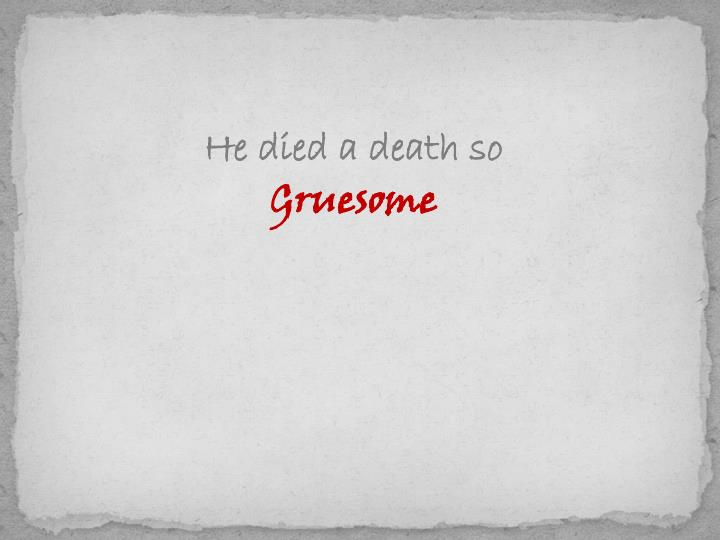 He died a death so
