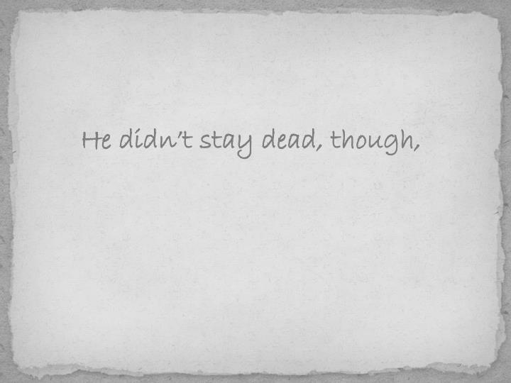 He didn't stay dead, though,