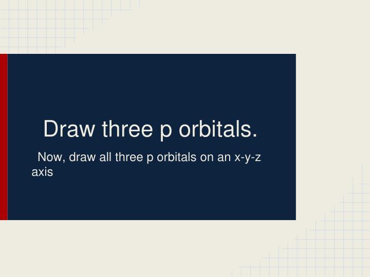 Draw three p orbitals.