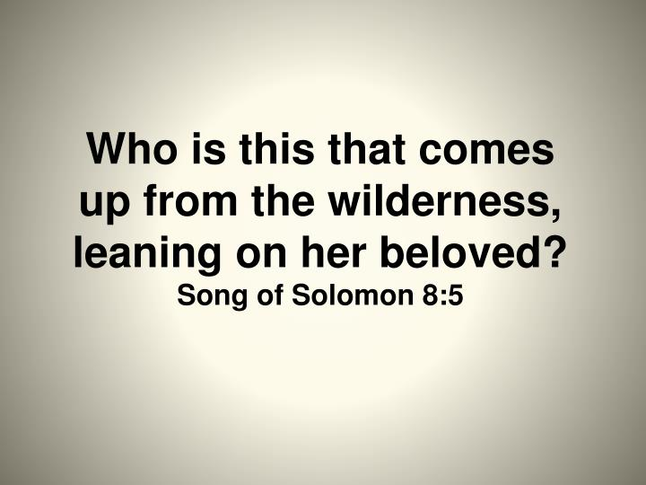 Who is this that comes up from the wilderness, leaning on her beloved?