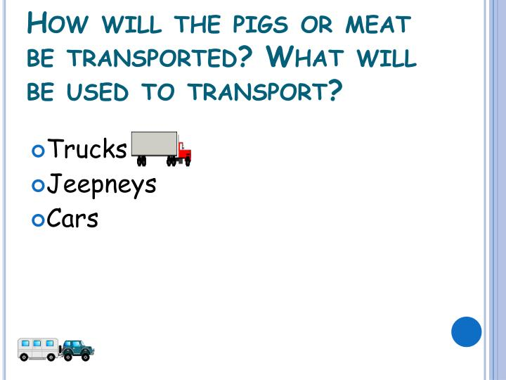 How will the pigs or meat be transported? What will be used to transport?