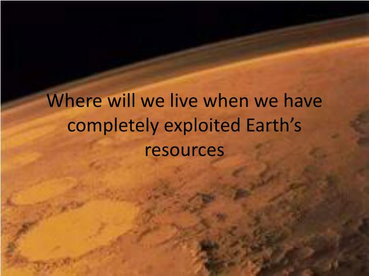 where will we live when we have completely exploited earth s resources n.