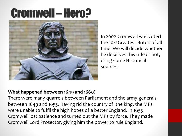 was oliver cromwell a hero or villain A painting of oliver cromwell oliver cromwell (april 25 th , 1599 - september 3 rd , 1658) was a military leader and later lord protector of england after the execution of charles i after the english civil war cromwell ruled england under religious rule and banned several things including.